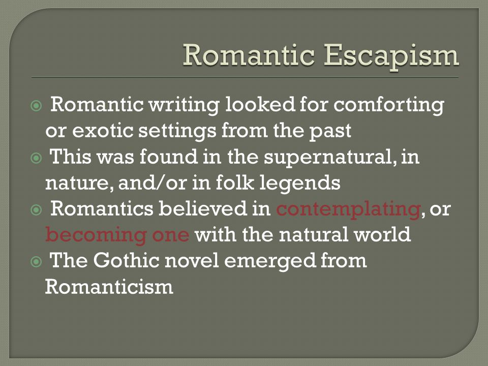  Romantic writing looked for comforting or exotic settings from the past  This was found in the supernatural, in nature, and/or in folk legends  Romantics believed in contemplating, or becoming one with the natural world  The Gothic novel emerged from Romanticism