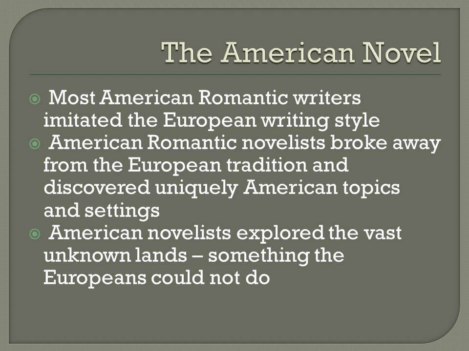  Most American Romantic writers imitated the European writing style  American Romantic novelists broke away from the European tradition and discovered uniquely American topics and settings  American novelists explored the vast unknown lands – something the Europeans could not do