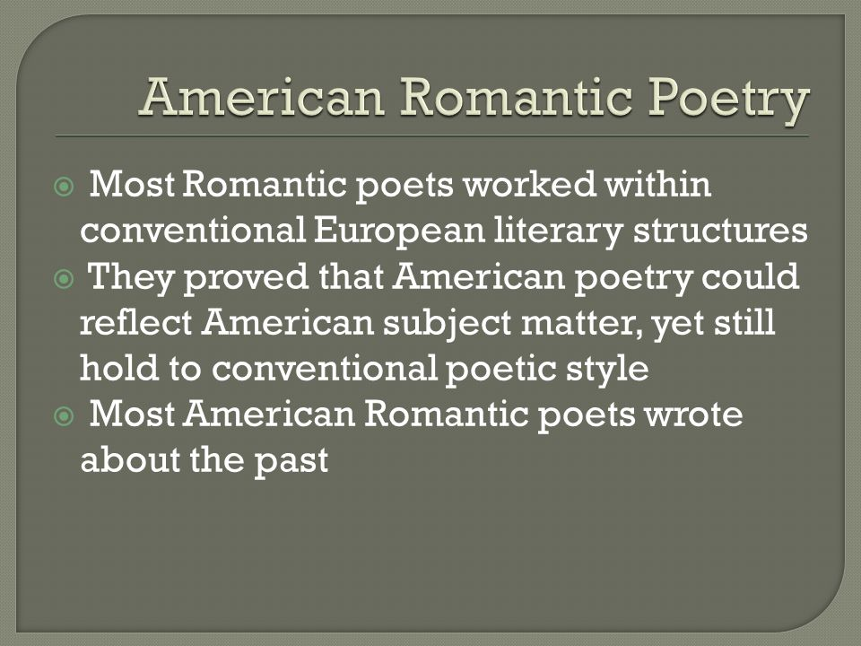  Most Romantic poets worked within conventional European literary structures  They proved that American poetry could reflect American subject matter, yet still hold to conventional poetic style  Most American Romantic poets wrote about the past