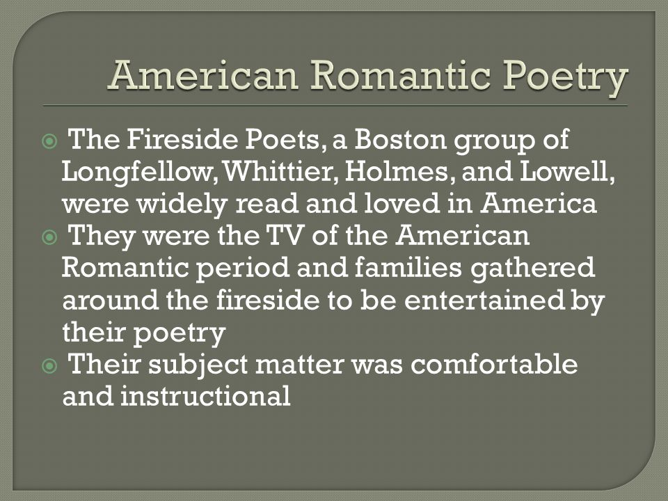  The Fireside Poets, a Boston group of Longfellow, Whittier, Holmes, and Lowell, were widely read and loved in America  They were the TV of the American Romantic period and families gathered around the fireside to be entertained by their poetry  Their subject matter was comfortable and instructional