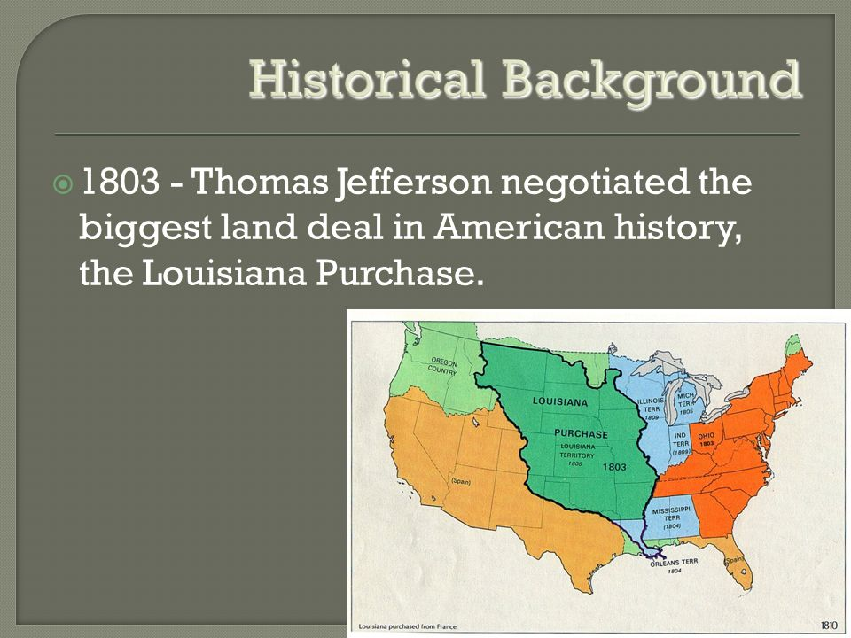 Historical Background  Thomas Jefferson negotiated the biggest land deal in American history, the Louisiana Purchase.