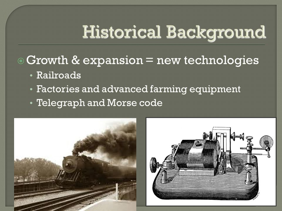 Historical Background  Growth & expansion = new technologies Railroads Railroads Factories and advanced farming equipment Factories and advanced farming equipment Telegraph and Morse code Telegraph and Morse code