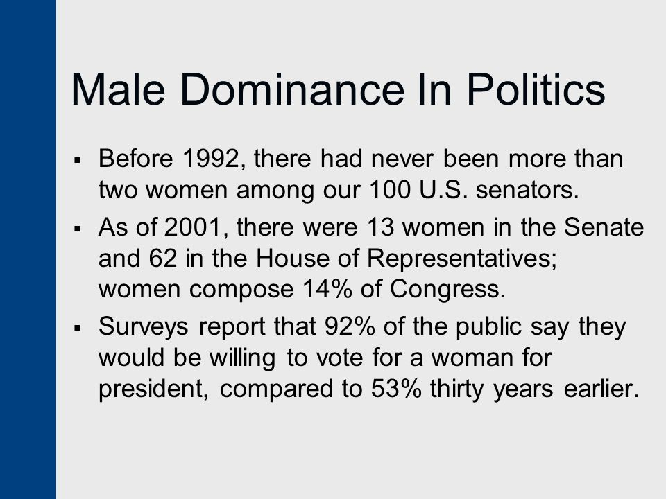 Male Dominance In Politics  Before 1992, there had never been more than two women among our 100 U.S. senators.  As of 2001, there were 13 women in t