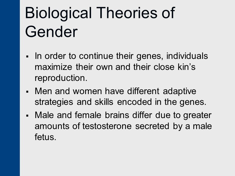 Biological Theories of Gender  In order to continue their genes, individuals maximize their own and their close kin's reproduction.  Men and women h