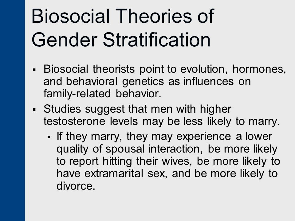 Biosocial Theories of Gender Stratification  Biosocial theorists point to evolution, hormones, and behavioral genetics as influences on family-relate