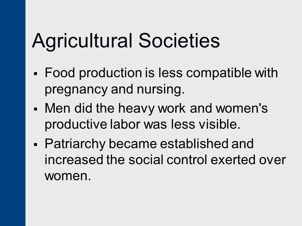 Agricultural Societies  Food production is less compatible with pregnancy and nursing.  Men did the heavy work and women's productive labor was less