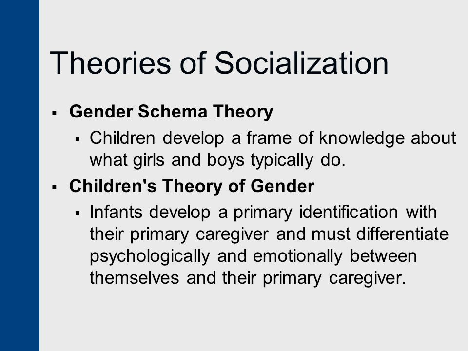Theories of Socialization  Gender Schema Theory  Children develop a frame of knowledge about what girls and boys typically do.  Children's Theory o