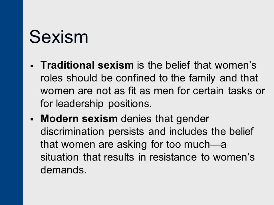 Sexism  Traditional sexism is the belief that women's roles should be confined to the family and that women are not as fit as men for certain tasks o