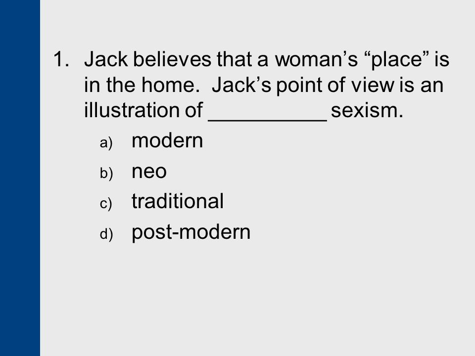 "1. Jack believes that a woman's ""place"" is in the home. Jack's point of view is an illustration of __________ sexism. a) modern b) neo c) traditional"
