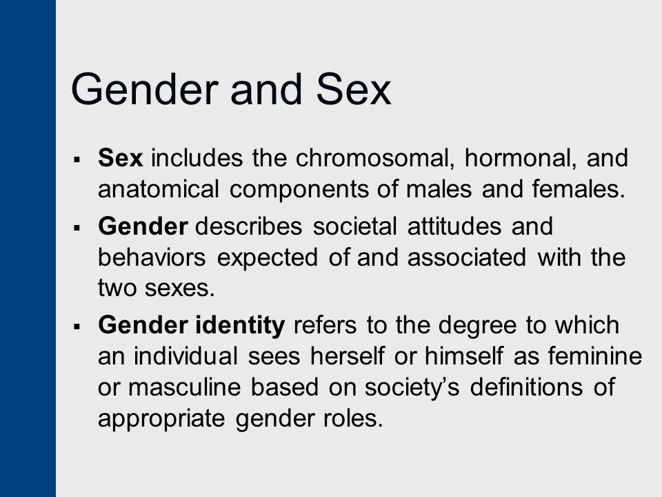 Gender and Sex  Sex includes the chromosomal, hormonal, and anatomical components of males and females.  Gender describes societal attitudes and beh