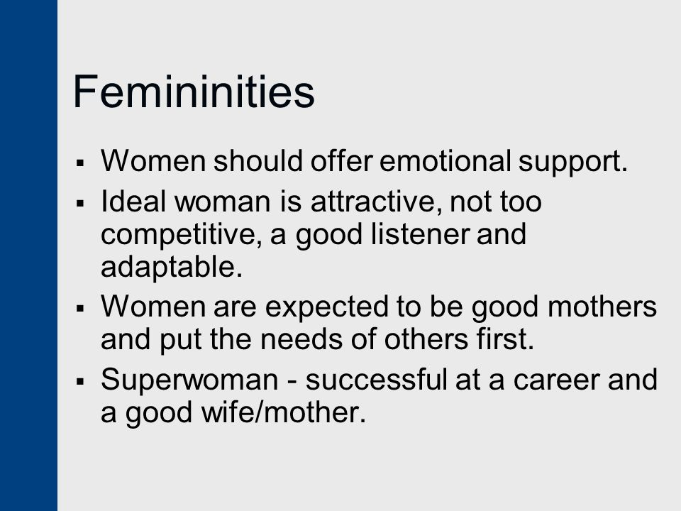 Femininities  Women should offer emotional support.  Ideal woman is attractive, not too competitive, a good listener and adaptable.  Women are expe
