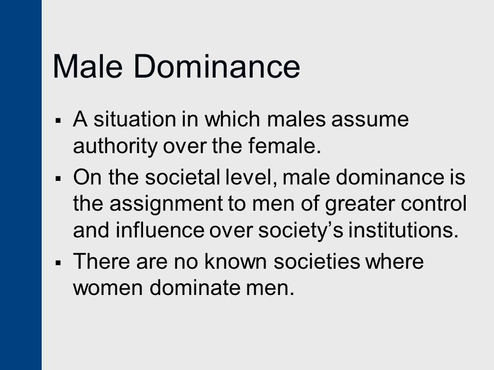 Male Dominance  A situation in which males assume authority over the female.  On the societal level, male dominance is the assignment to men of grea