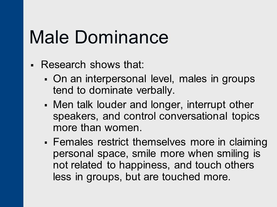 Male Dominance  Research shows that:  On an interpersonal level, males in groups tend to dominate verbally.  Men talk louder and longer, interrupt