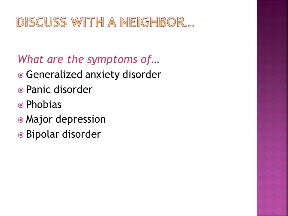 What are the symptoms of…  Generalized anxiety disorder  Panic disorder  Phobias  Major depression  Bipolar disorder