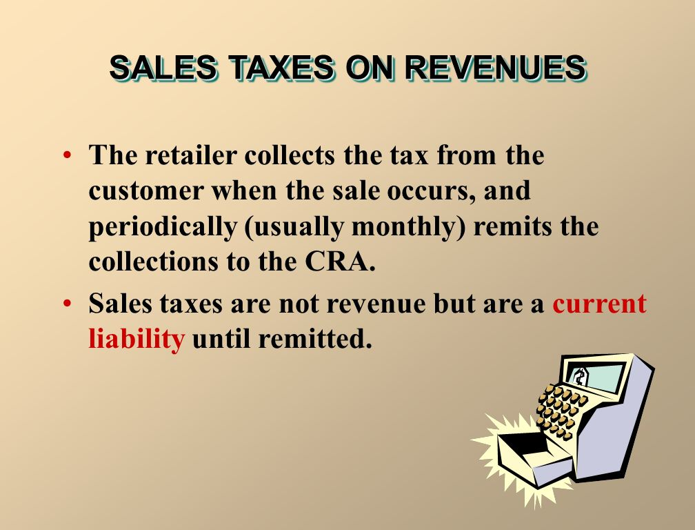SALES TAXES ON REVENUES The retailer collects the tax from the customer when the sale occurs, and periodically (usually monthly) remits the collections to the CRA.