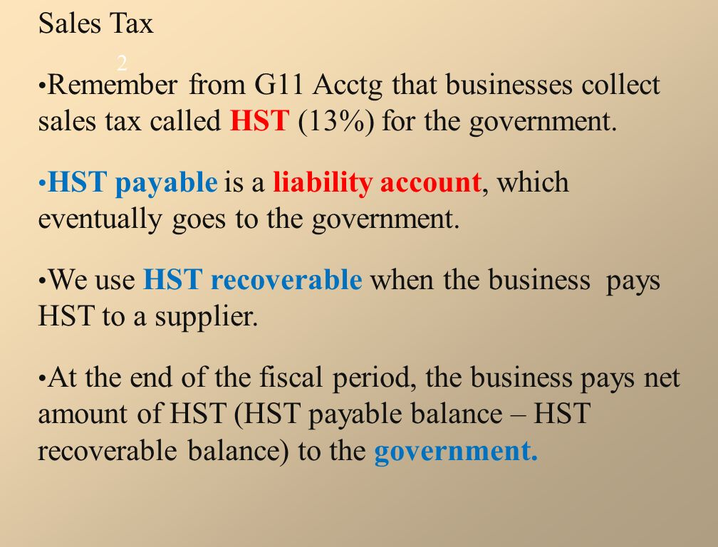 Sales Tax Remember from G11 Acctg that businesses collect sales tax called HST (13%) for the government.