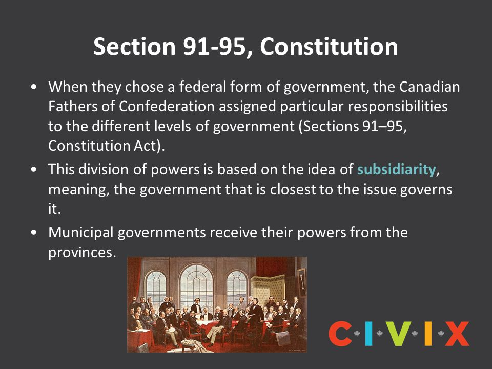 Section 91-95, Constitution When they chose a federal form of government, the Canadian Fathers of Confederation assigned particular responsibilities to the different levels of government (Sections 91–95, Constitution Act).