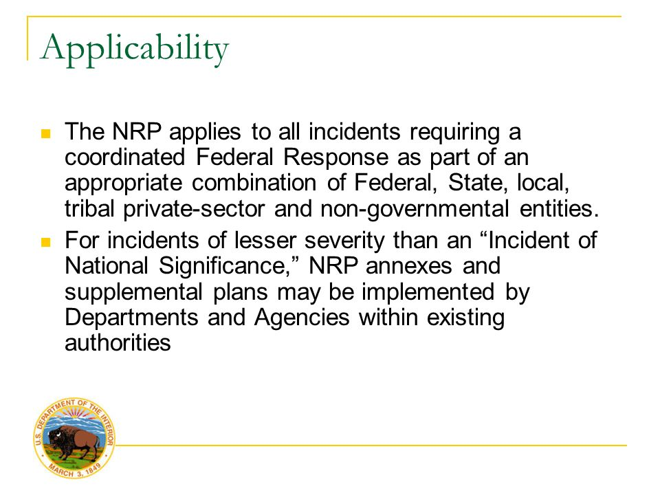 Applicability The NRP applies to all incidents requiring a coordinated Federal Response as part of an appropriate combination of Federal, State, local, tribal private-sector and non-governmental entities.