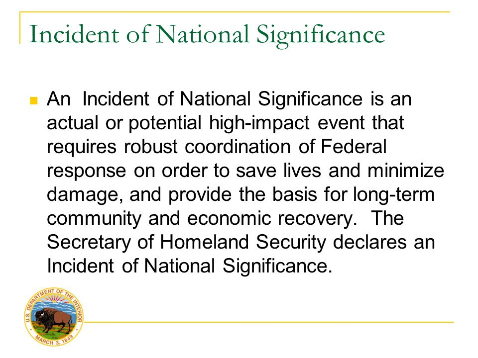 Incident of National Significance An Incident of National Significance is an actual or potential high-impact event that requires robust coordination of Federal response on order to save lives and minimize damage, and provide the basis for long-term community and economic recovery.