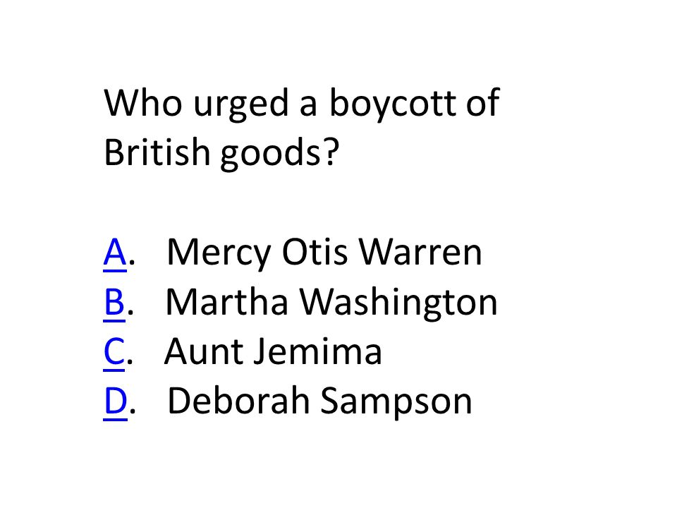 Who urged a boycott of British goods. AA. Mercy Otis Warren BB.