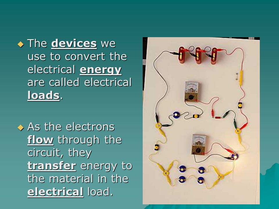  The devices we use to convert the electrical energy are called electrical loads.