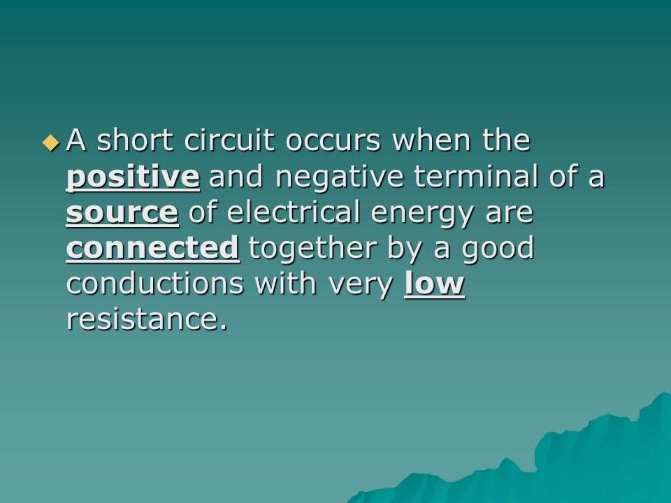  A short circuit occurs when the positive and negative terminal of a source of electrical energy are connected together by a good conductions with very low resistance.
