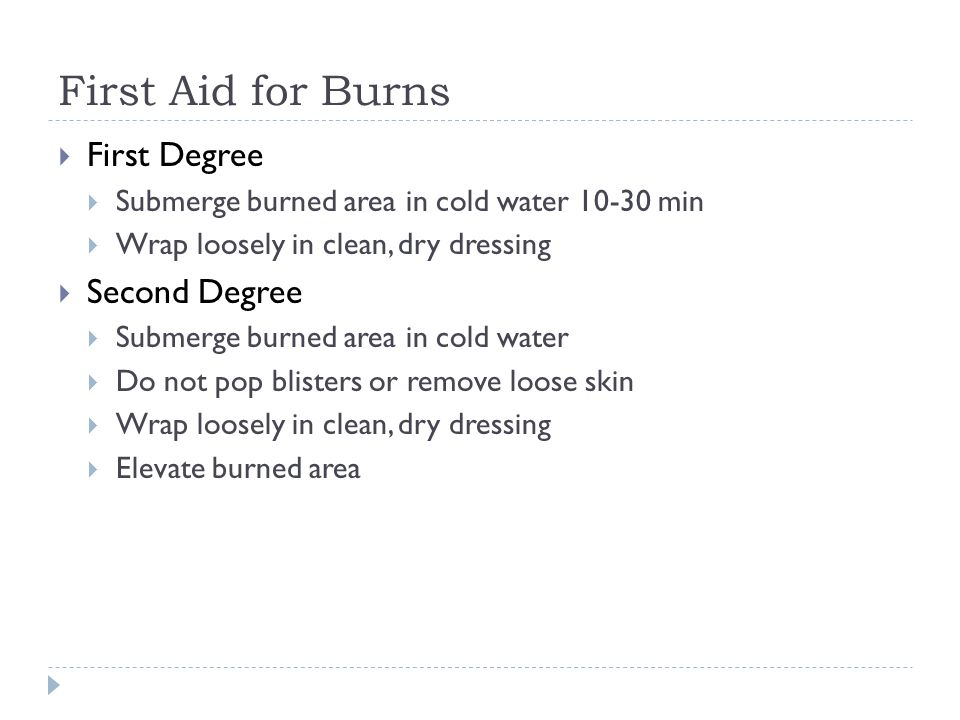 First Aid for Burns  First Degree  Submerge burned area in cold water min  Wrap loosely in clean, dry dressing  Second Degree  Submerge burned area in cold water  Do not pop blisters or remove loose skin  Wrap loosely in clean, dry dressing  Elevate burned area