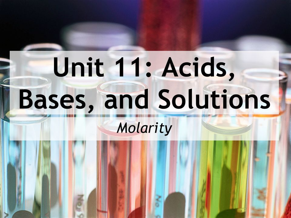 Unit 11: Acids, Bases, and Solutions Molarity