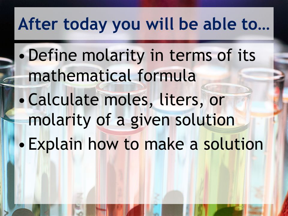 After today you will be able to… Define molarity in terms of its mathematical formula Calculate moles, liters, or molarity of a given solution Explain how to make a solution