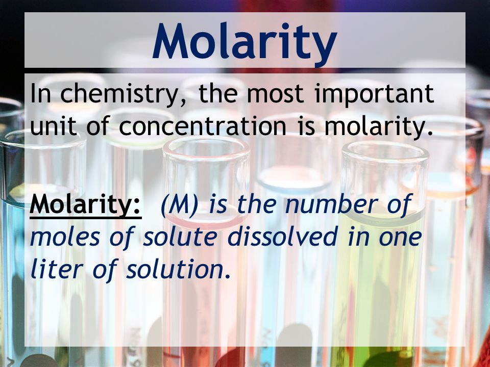 Molarity In chemistry, the most important unit of concentration is molarity.