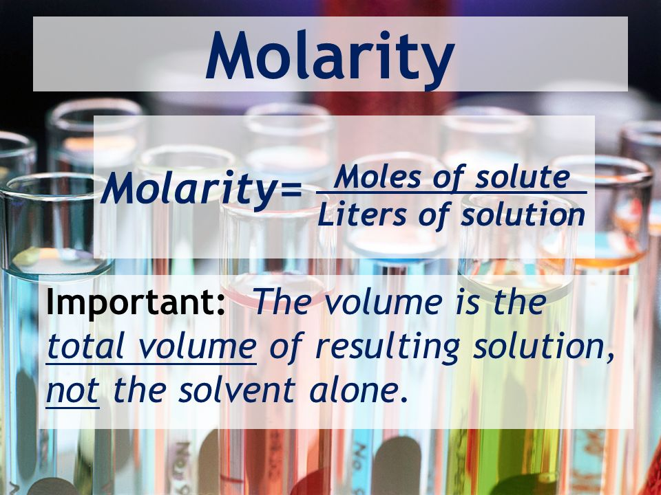 Molarity Molarity= Moles of solute Liters of solution Important: The volume is the total volume of resulting solution, not the solvent alone.