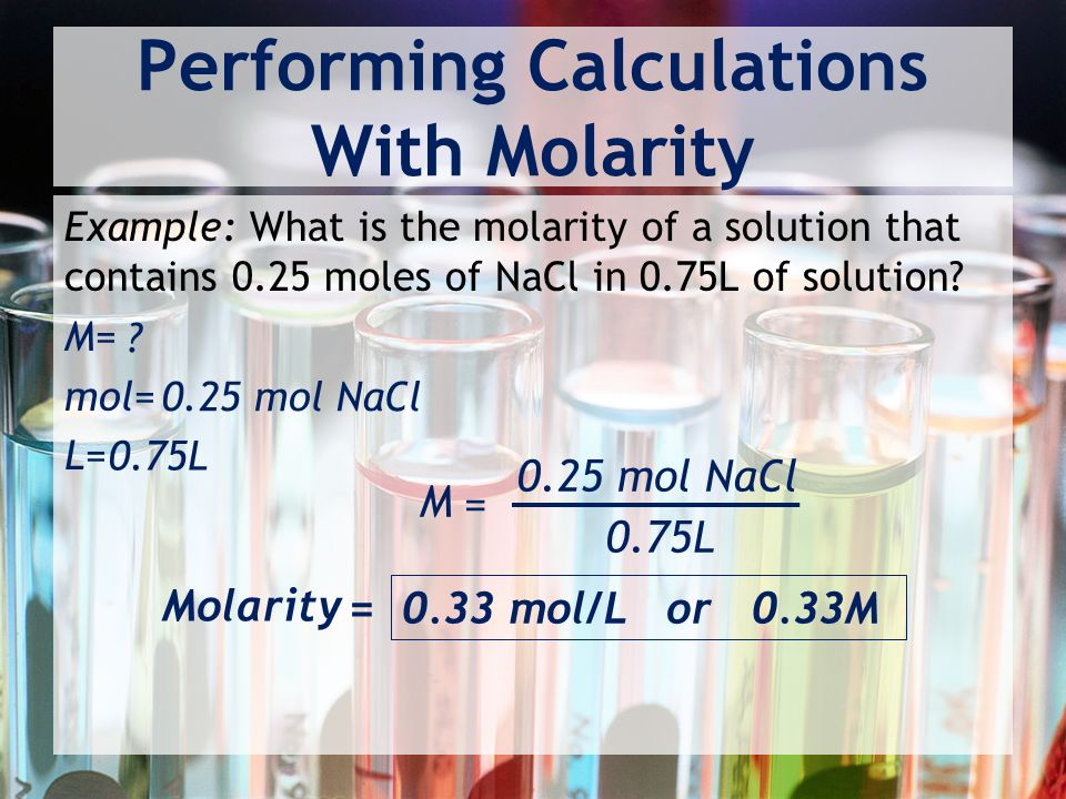 Performing Calculations With Molarity Example: What is the molarity of a solution that contains 0.25 moles of NaCl in 0.75L of solution.
