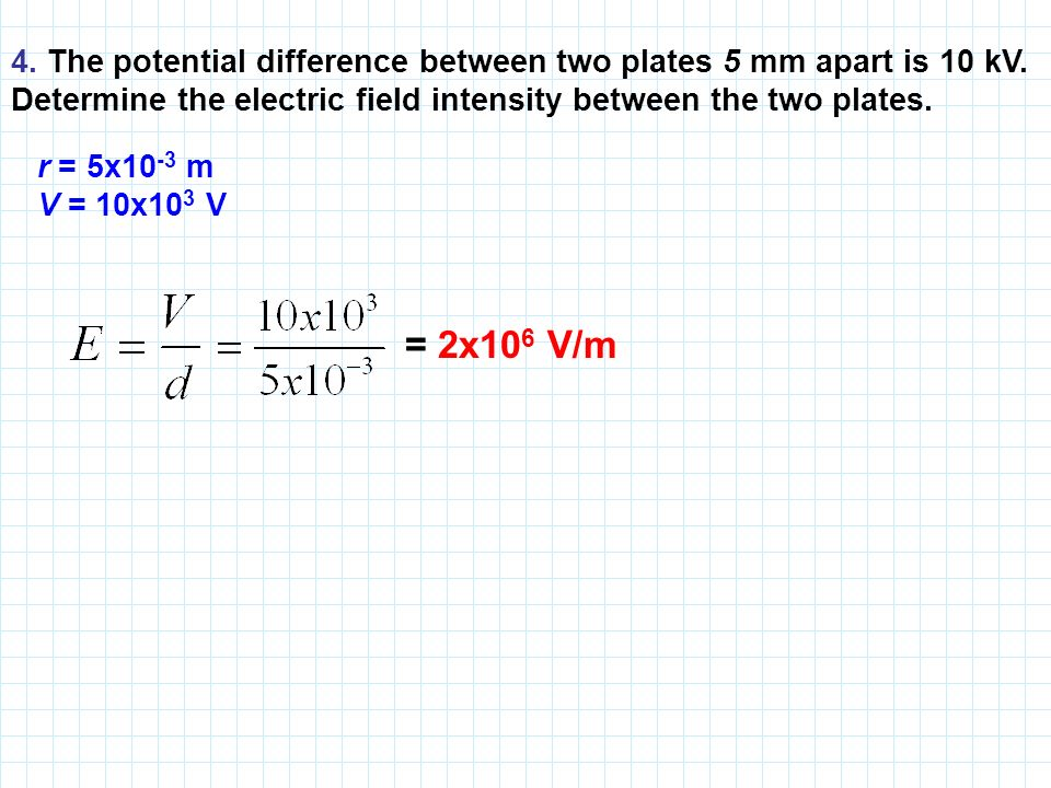 4. The potential difference between two plates 5 mm apart is 10 kV.