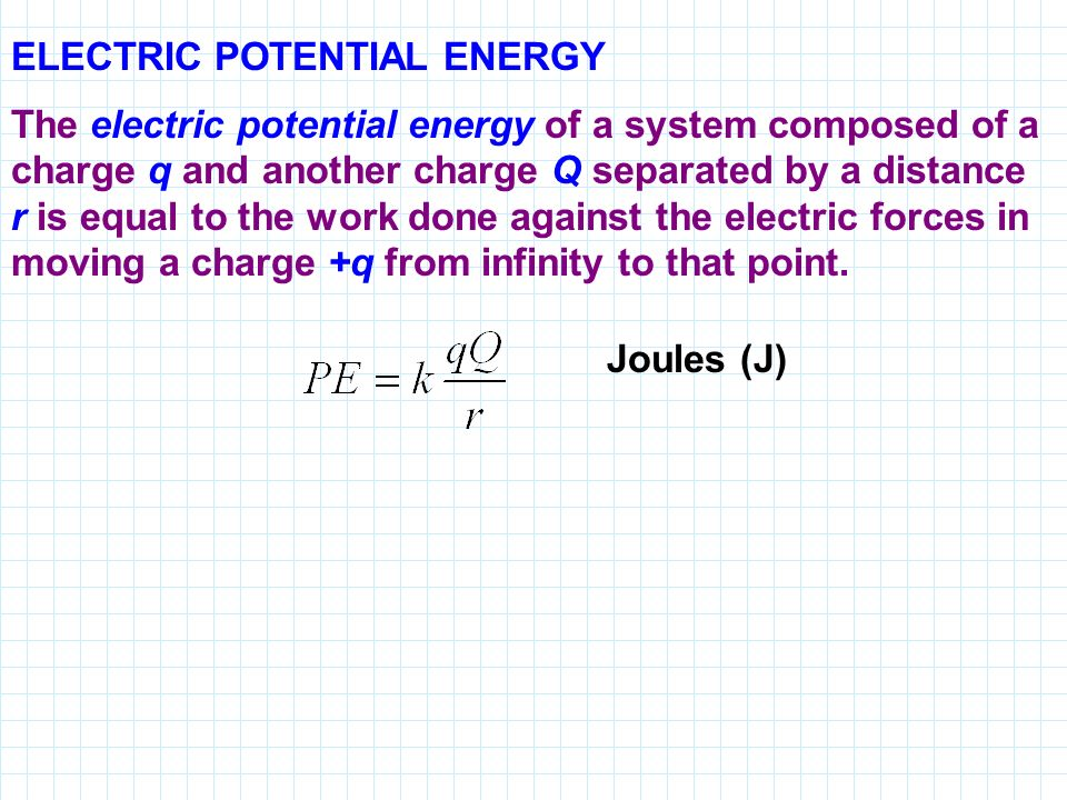 ELECTRIC POTENTIAL ENERGY The electric potential energy of a system composed of a charge q and another charge Q separated by a distance r is equal to the work done against the electric forces in moving a charge +q from infinity to that point.