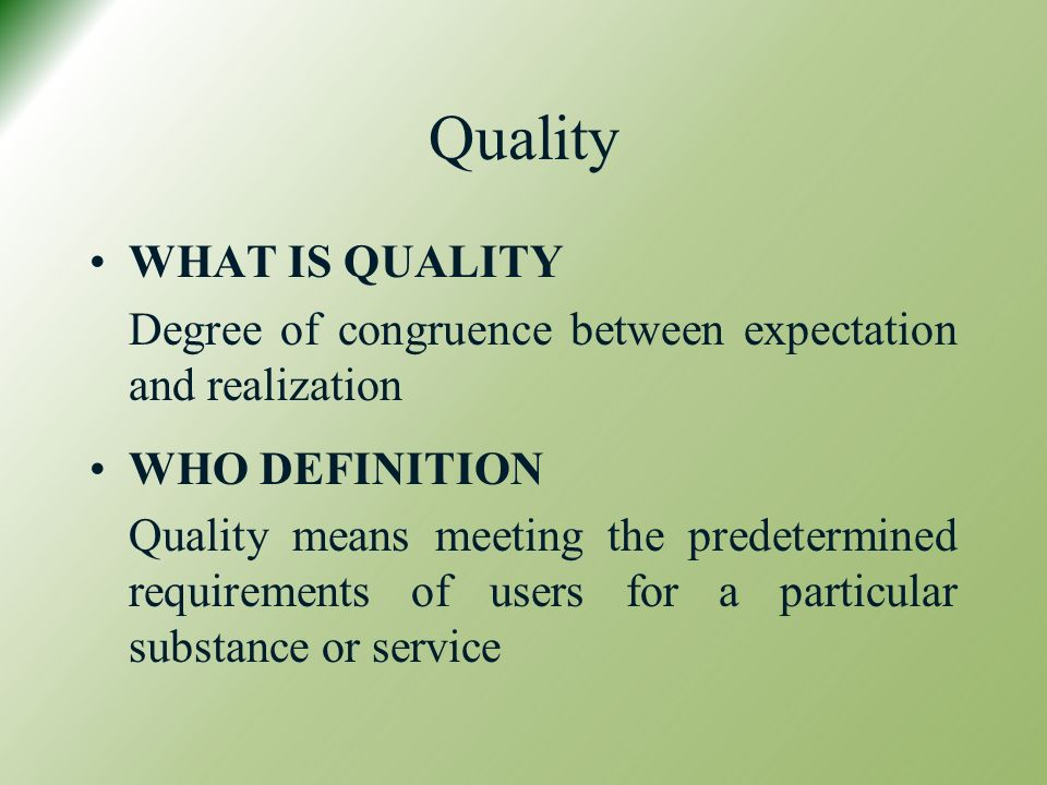 Quality WHAT IS QUALITY Degree of congruence between expectation and realization WHO DEFINITION Quality means meeting the predetermined requirements of users for a particular substance or service