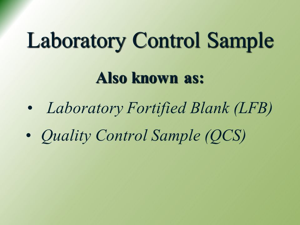 Laboratory Control Sample Also known as: Laboratory Fortified Blank (LFB) Quality Control Sample (QCS)
