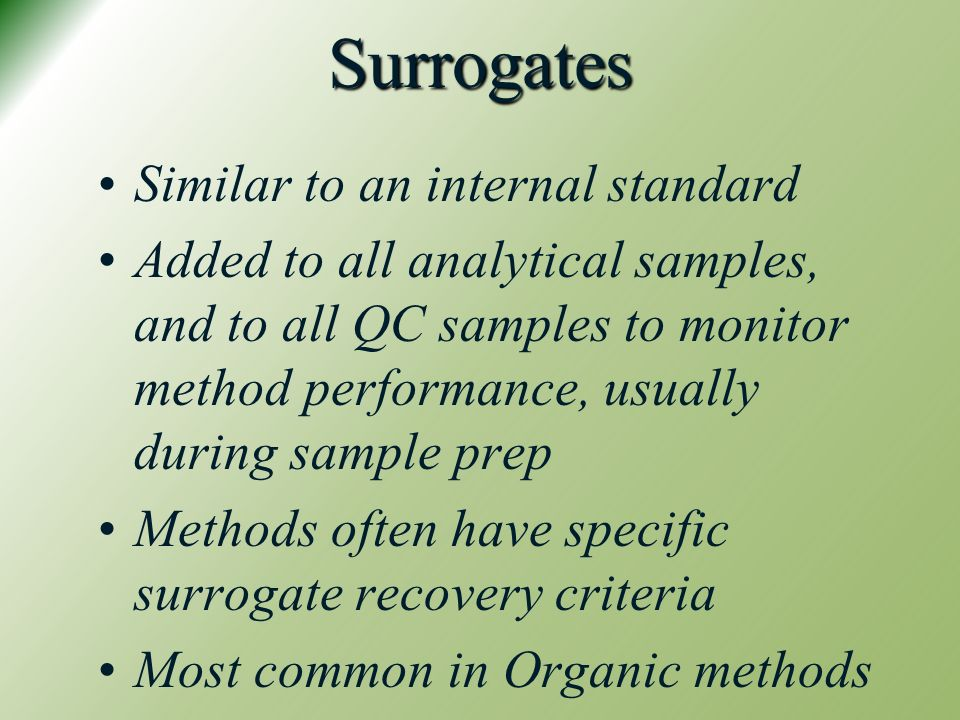 Surrogates Similar to an internal standard Added to all analytical samples, and to all QC samples to monitor method performance, usually during sample prep Methods often have specific surrogate recovery criteria Most common in Organic methods