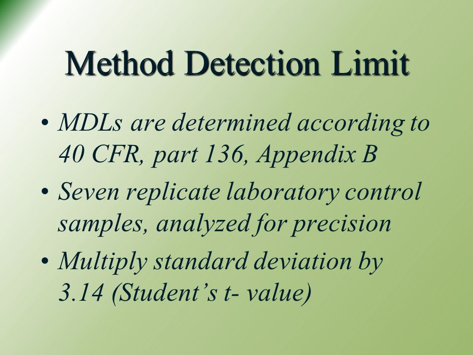 Method Detection Limit MDLs are determined according to 40 CFR, part 136, Appendix B Seven replicate laboratory control samples, analyzed for precision Multiply standard deviation by 3.14 (Student's t- value)