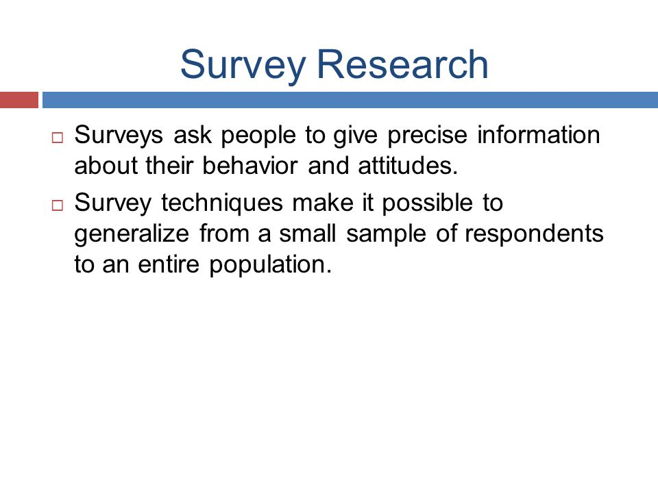 Survey Research  Surveys ask people to give precise information about their behavior and attitudes.