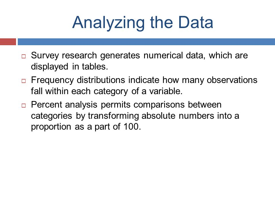 Analyzing the Data  Survey research generates numerical data, which are displayed in tables.