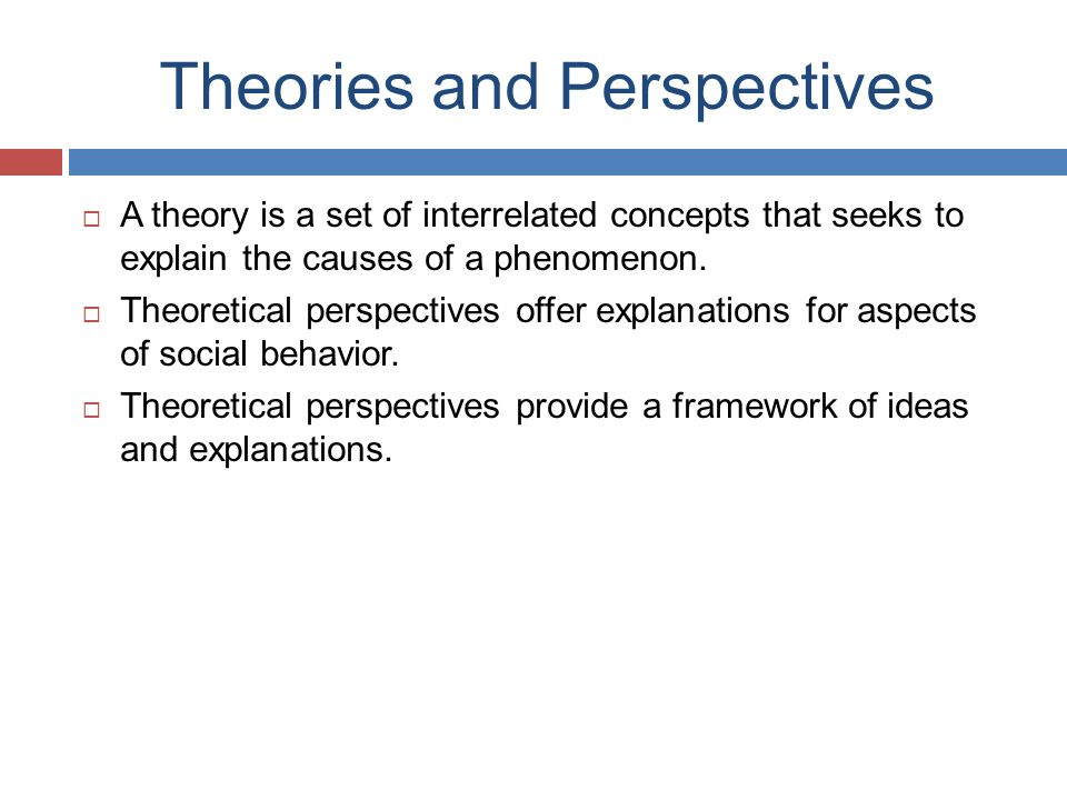 Theories and Perspectives  A theory is a set of interrelated concepts that seeks to explain the causes of a phenomenon.