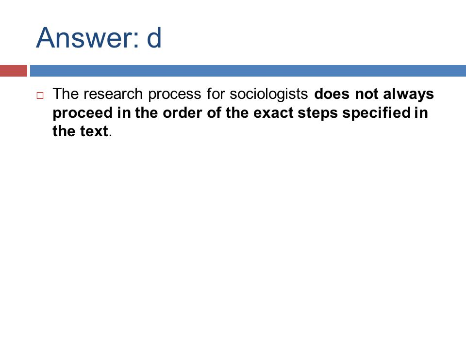 Answer: d  The research process for sociologists does not always proceed in the order of the exact steps specified in the text.