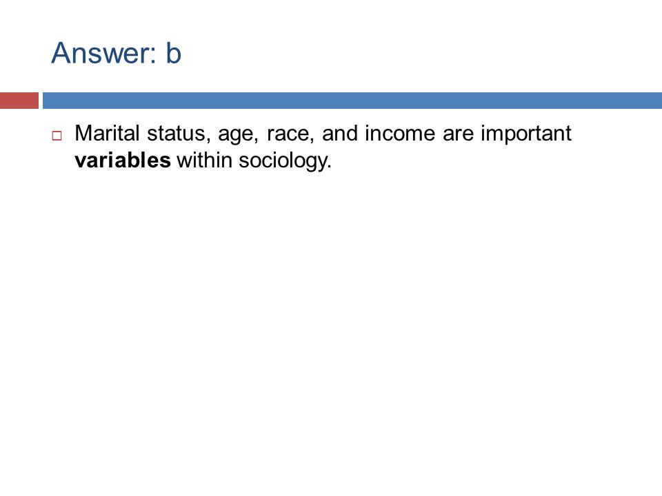 Answer: b  Marital status, age, race, and income are important variables within sociology.