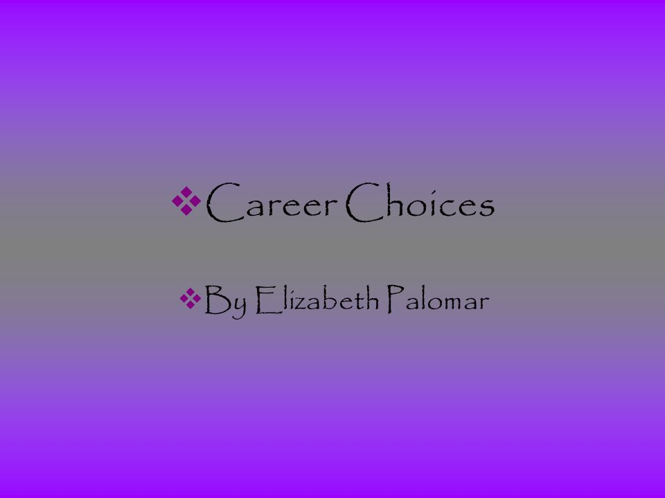  Career Choices  By Elizabeth Palomar