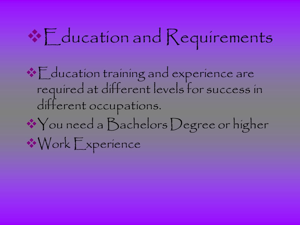  Education and Requirements  Education training and experience are required at different levels for success in different occupations.