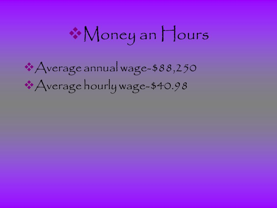  Money an Hours  Average annual wage-$88,250  Average hourly wage-$40.98