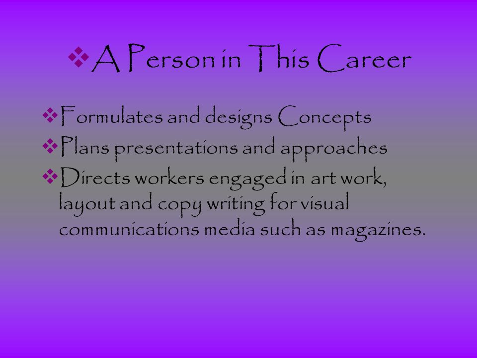  A Person in This Career  Formulates and designs Concepts  Plans presentations and approaches  Directs workers engaged in art work, layout and copy writing for visual communications media such as magazines.