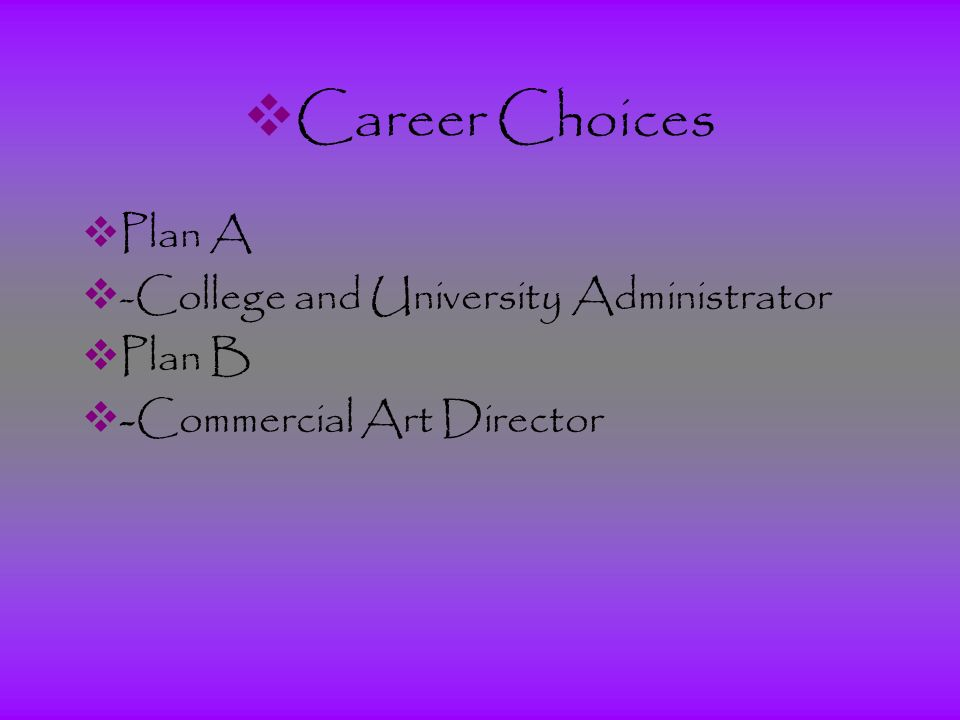  Career Choices  Plan A  -College and University Administrator  Plan B  -Commercial Art Director
