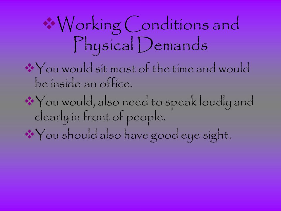  Working Conditions and Physical Demands  You would sit most of the time and would be inside an office.