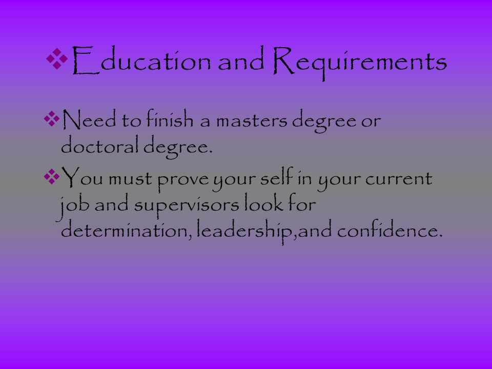  Education and Requirements  Need to finish a masters degree or doctoral degree.